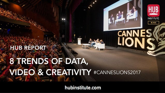 1 HUBREPORT CANNES LIONS 2017 HUB REPORT 8 TRENDS OF DATA, VIDEO & CREATIVITY #CANNESLIONS2017