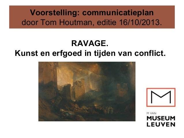 Voorstelling: communicatieplan door Tom Houtman, editie 16/10/2013. RAVAGE. Kunst en erfgoed in tijden van conflict.