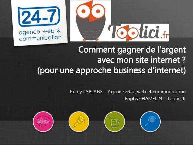 Comment gagner de l'argent avec mon site internet ? (pour une approche business d'internet) Rémy LAPLANE – Agence 24-7, we...