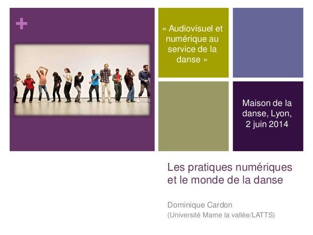 + Les pratiques numériques et le monde de la danse Dominique Cardon (Université Marne la vallée/LATTS) Maison de la danse,...