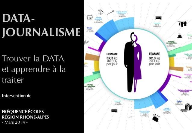 DATA- JOURNALISME Trouver la DATA et apprendre à la traiter Intervention de FRÉQUENCE ÉCOLES RÉGION RHÔNE-ALPES - Mars 201...