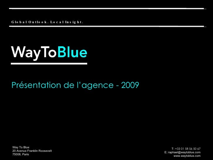 Présentation de l'agence - 2009 Way To Blue 20 Avenue Franklin Roosevelt 75008, Paris T:  +33 01 58 56 50 67 E: raphael@wa...