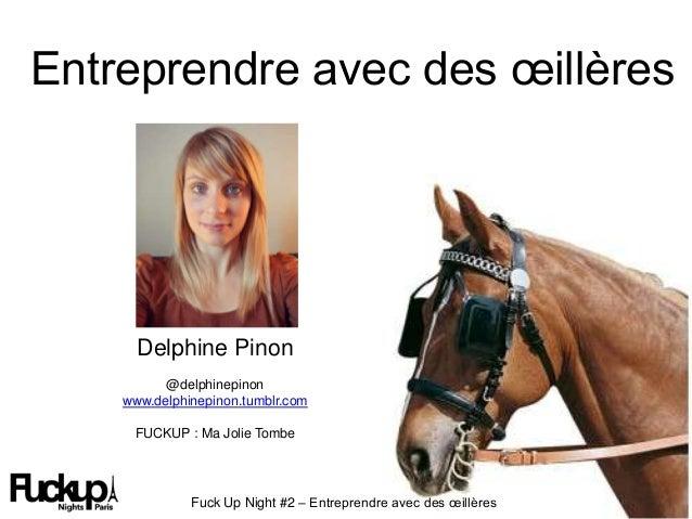 Entreprendre avec des œillères Fuck Up Night #2 – Entreprendre avec des œillères Delphine Pinon @delphinepinon www.delphin...