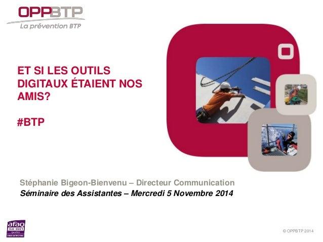 © OPPBTP 2014  ET SI LES OUTILS  DIGITAUX ÉTAIENT NOS  AMIS?  #BTP  Stéphanie Bigeon-Bienvenu – Directeur Communication  S...