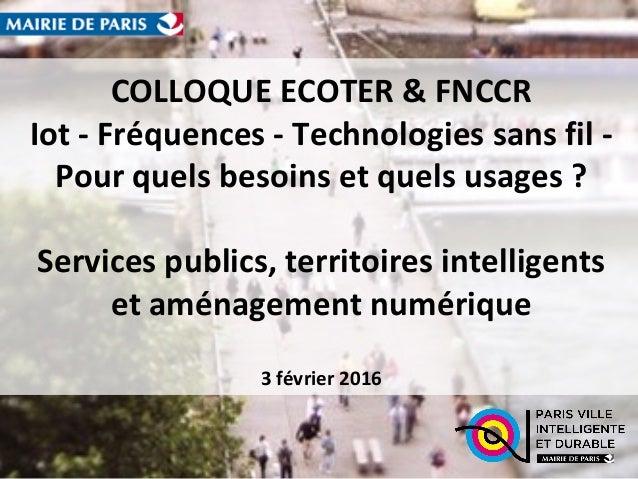 COLLOQUE ECOTER & FNCCR Iot - Fréquences - Technologies sans fil - Pour quels besoins et quels usages ? Services publics, ...