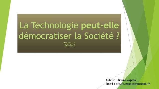 La Technologie peut-elle démocratiser la Société ?version 1.0 15-01-2015 Auteur : Arturo Zapata Email : arturo.zapata@outl...