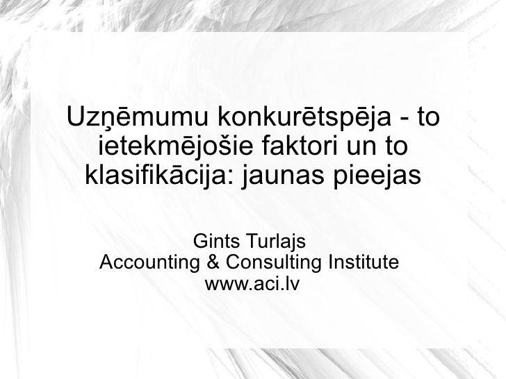 Uzņēmumu konkurētspēja - to ietekmējošie faktori un to klasifikācija: jaunas pieejas Gints Turlajs  Accounting & Consultin...