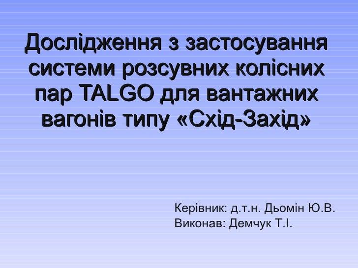 Дослідження з застосування системи розсувних колісних пар  TALGO  для вантажних вагонів типу «Схід-Захід» Керівник: д.т.н....