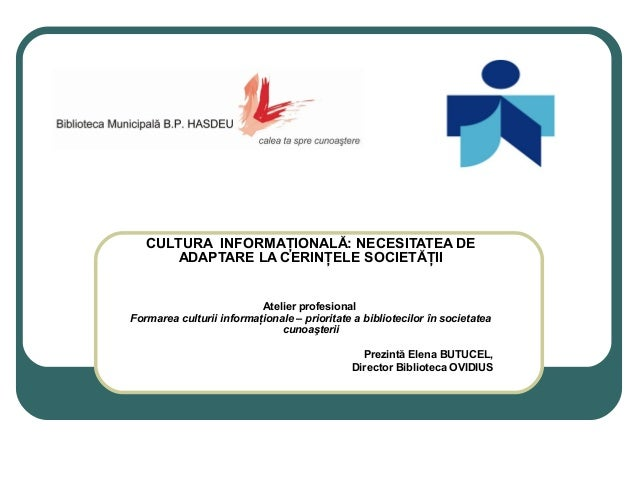 CULTURA INFORMAŢIONALĂ: NECESITATEA DE ADAPTARE LA CERINŢELE SOCIETĂŢII Atelier profesional Formarea culturii informaţiona...