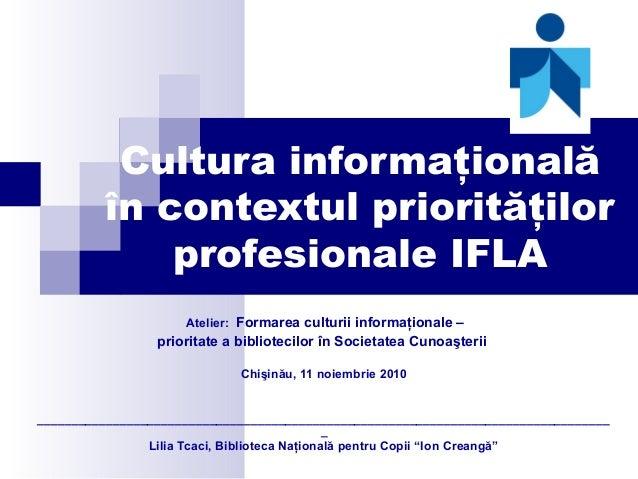 Cultura informaţională în contextul priorităţilor profesionale IFLA Atelier: Formarea culturii informaţionale – prioritate...
