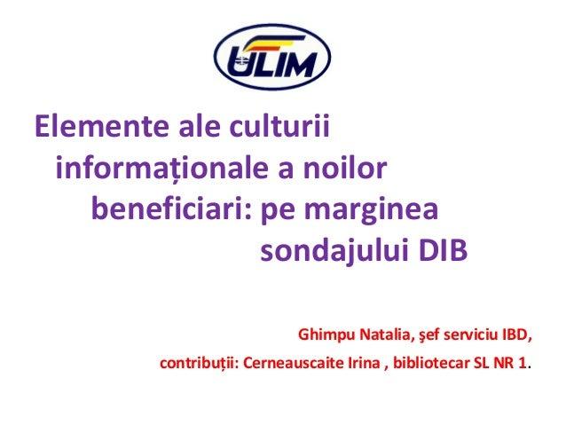 Elemente ale culturii informaţionale a noilor beneficiari: pe marginea sondajului DIB Ghimpu Natalia, şef serviciu IBD, co...