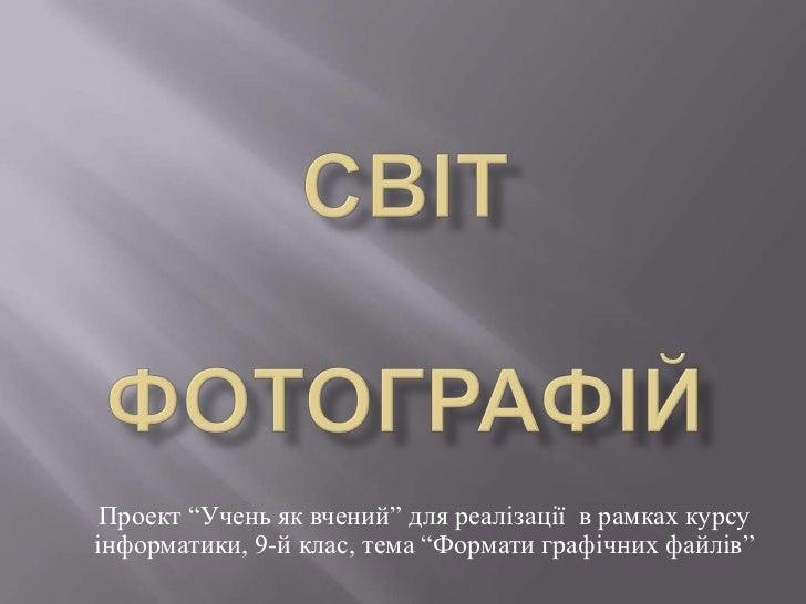 """Світ фотографій<br />Проект """"Учень як вчений"""" для реалізації  в рамках курсу інформатики, 9-й клас, тема """"Формати графічни..."""