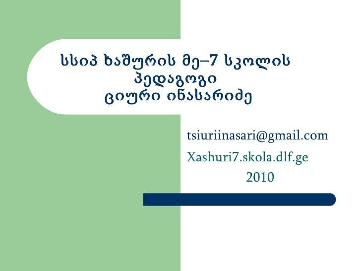 სსიპ ხაშურის მე–7 სკოლის პედაგოგი  ციური ინასარიძე [email_address] Xashuri7.skola.dlf.ge 2010