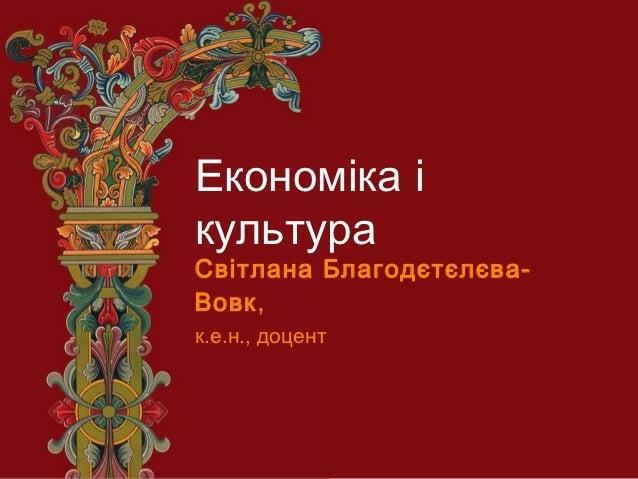 Економіка ікультураСвітлана Благодєтєлєва-Вовк ,к.е.н., доцент
