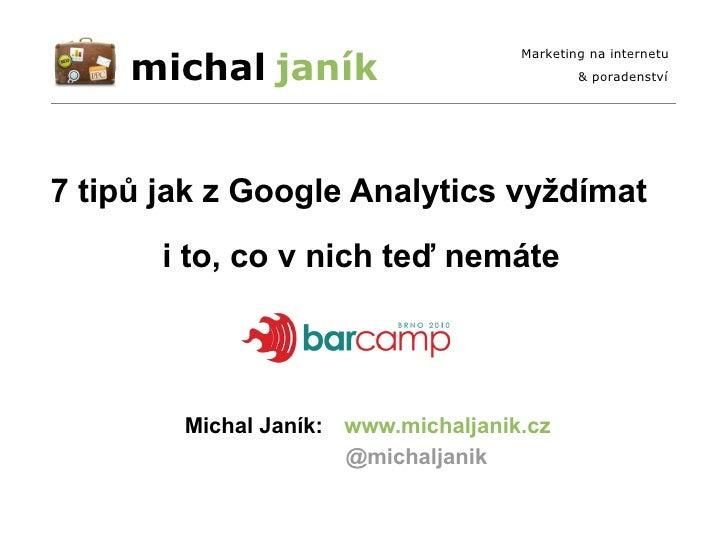 i to, co v nich teď nemáte 7 tipů jak z Google Analytics vyždímat www.michaljanik.cz Michal Janík: @michaljanik