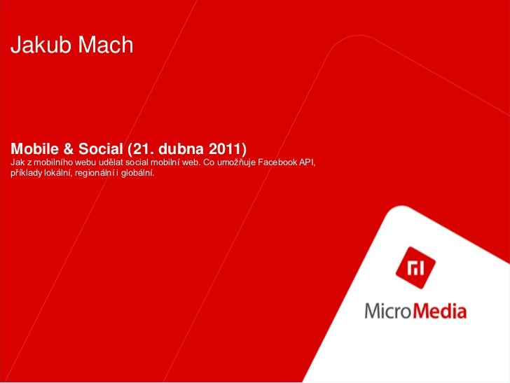 Jakub MachMobile & Social (21. dubna 2011)Jak z mobilního webu udělat social mobilní web. Co umožňuje Facebook API,příklad...