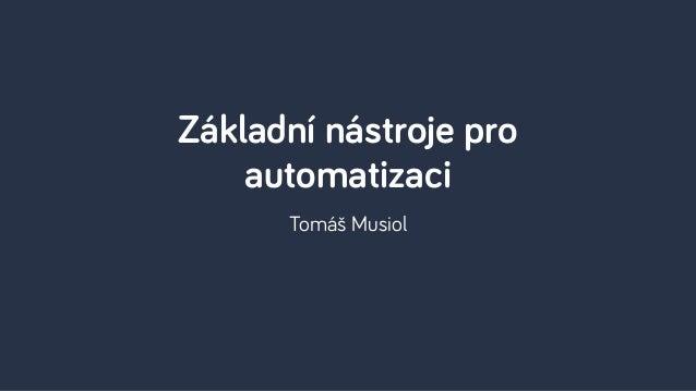 Tomáš Musiol Základní nástroje pro automatizaci