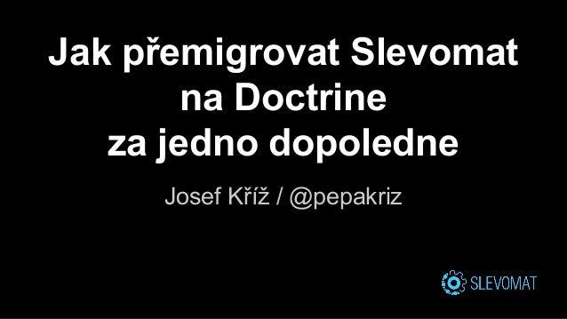 Jak přemigrovat Slevomat na Doctrine za jedno dopoledne Josef Kříž / @pepakriz