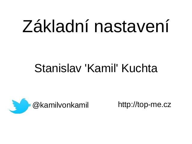 Základní nastavení Stanislav 'Kamil' Kuchta @kamilvonkamil http://top-me.cz