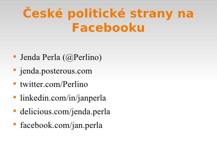 České politické strany na Facebooku <ul><li>Jenda Perla (@Perlino) </li></ul><ul><li>jenda.posterous.com </li></ul><ul><li...