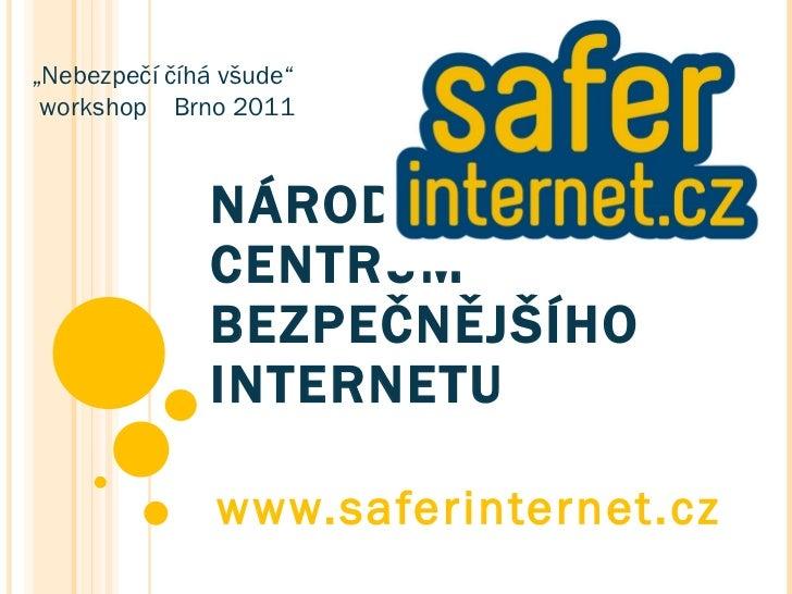"""NÁRODNÍ CENTRUM BEZPEČNĚJŠÍHO INTERNETU www.saferinternet.cz """" Nebezpečí číhá všude"""" workshop  Brno 2011"""