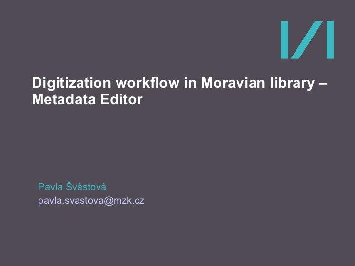 Digitization workflow in Moravian library – Metadata Editor Pavla Švástová [email_address]