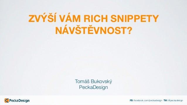 FB: facebook.com/peckadesign TW: @peckadesign ZVÝŠÍ VÁM RICH SNIPPETY NÁVŠTĚVNOST? Tomáš Bukovský PeckaDesign