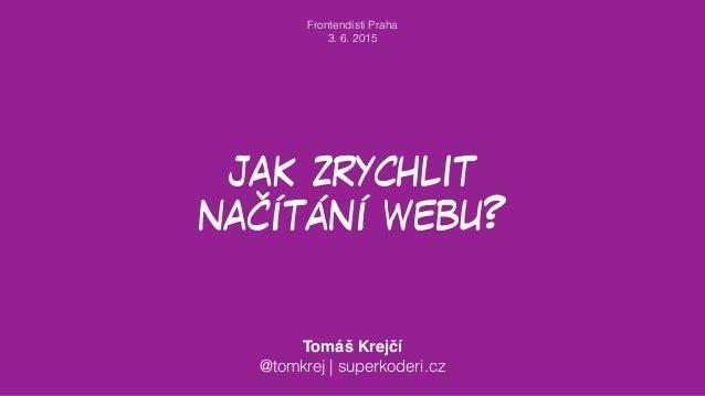 jak zrychlit načítání webu? Tomáš Krejčí @tomkrej | superkoderi.cz Frontendisti Praha 3. 6. 2015