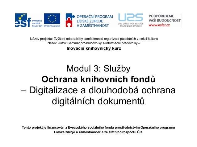 Modul 3: Služby Ochrana knihovních fondů – Digitalizace a dlouhodobá ochrana digitálních dokumentů Tento projekt je financ...