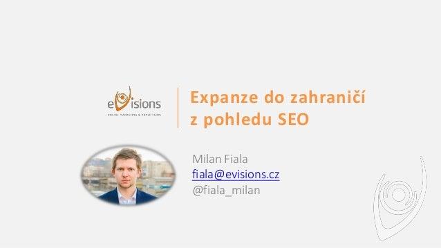 Expanze do zahraničí z pohledu SEO Milan Fiala fiala@evisions.cz @fiala_milan