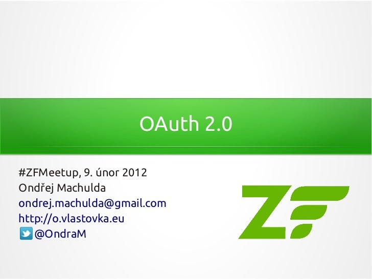OAuth 2.0#ZFMeetup, 9. únor 2012Ondřej Machuldaondrej.machulda@gmail.comhttp://o.vlastovka.eu   @OndraM