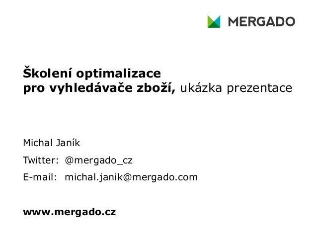 Školení optimalizace pro vyhledávače zboží, ukázka prezentace  Michal Janík Twitter: @mergado_cz E-mail: michal.janik@merg...