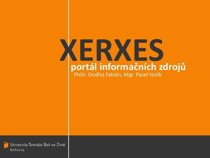 XERXES<br />portál informačních zdrojů<br />PhDr. Ondřej Fabián, Mgr. Pavel Holík<br />