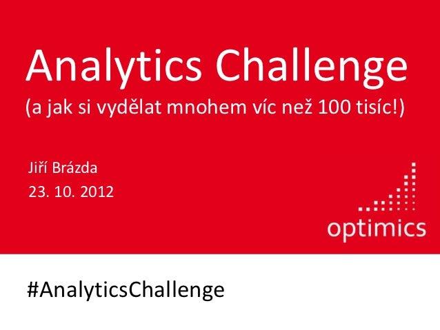 Analytics Challenge(a jak si vydělat mnohem víc než 100 tisíc!)Jiří Brázda23. 10. 2012#AnalyticsChallenge