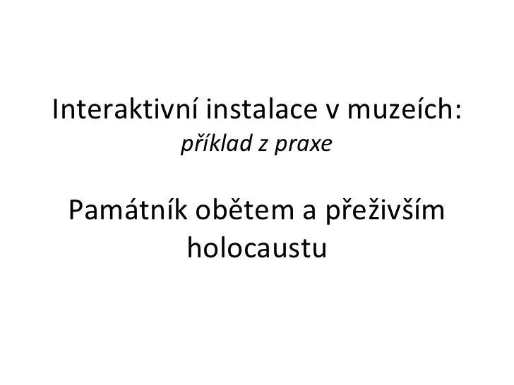 Interaktivní instalace v muzeích: příklad z praxe Památník obětem a přeživším holocaustu