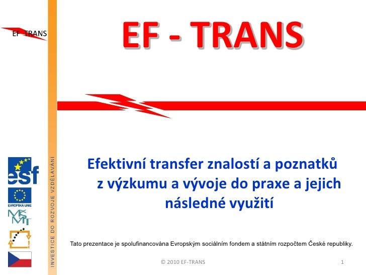EF - TRANS       Efektivní transfer znalostí a poznatků       z výzkumu a vývoje do praxe a jejich                  násled...