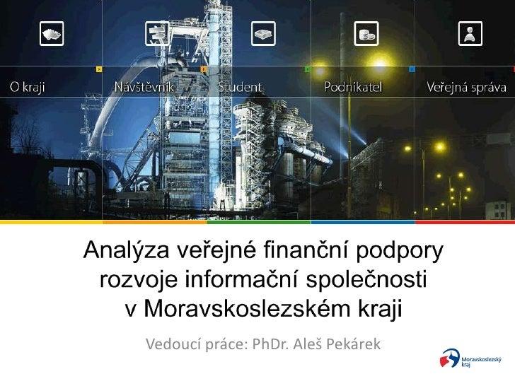 Analýza veřejné finanční podpory rozvoje informační společnosti vMoravskoslezském kraji <br />Vedoucí práce: PhDr. Aleš P...