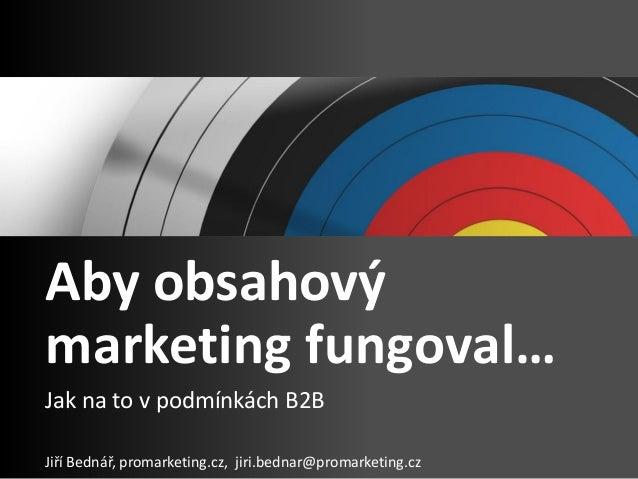 Aby obsahový marketing fungoval… Jak na to v podmínkách B2B Jiří Bednář, promarketing.cz, jiri.bednar@promarketing.cz