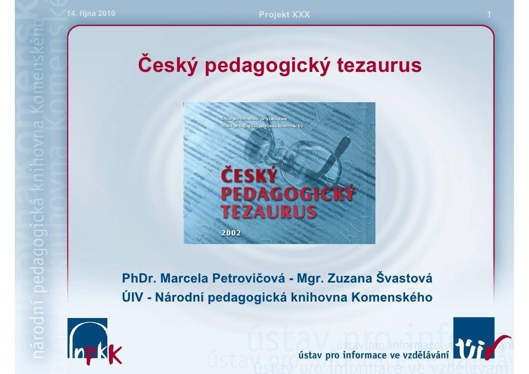 14. října 2010                        Projekt XXX                   1                        Český pedagogický tezaurus   ...