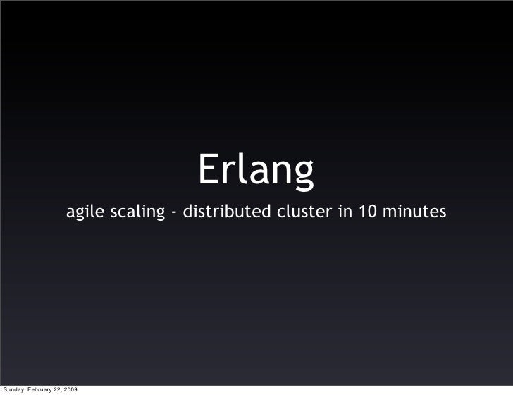 Erlang                      agile scaling - distributed cluster in 10 minutes     Sunday, February 22, 2009