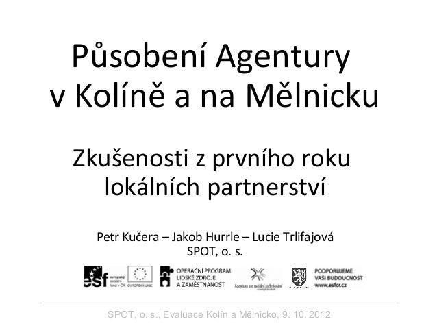 Působení Agentury v Kolíně a na Mělnicku Zkušenosti z prvního roku lokálních partnerství Petr Kučera – Jakob Hurrle – Luci...