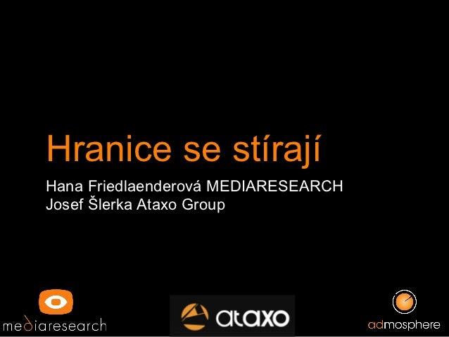 Hranice se stírají Hana Friedlaenderová MEDIARESEARCH Josef Šlerka Ataxo Group
