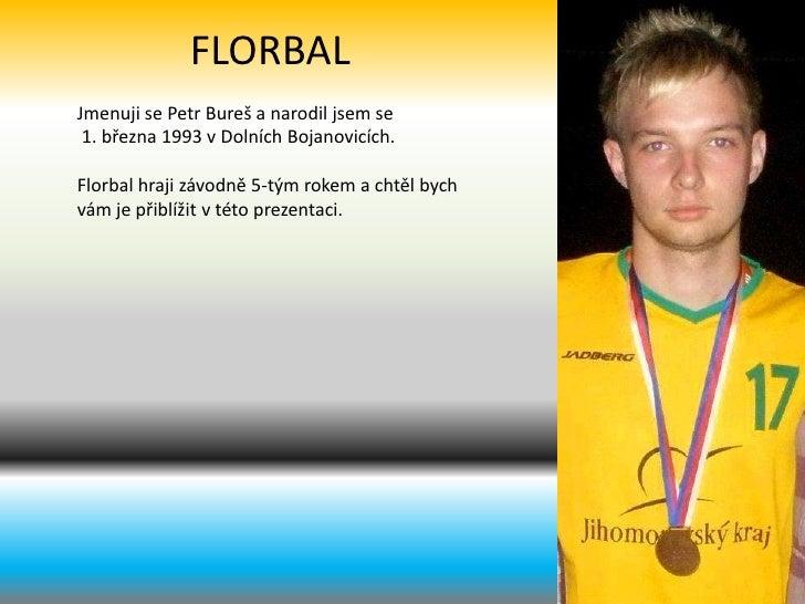 FLORBAL<br />Jmenuji se Petr Bureš a narodil jsem se<br /> 1. března 1993 vDolních Bojanovicích.<br />Florbal hraji závod...