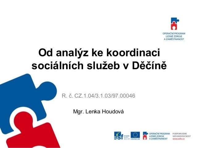 Od analýz ke koordinaci sociálních služeb v Děčíně R. č. CZ.1.04/3.1.03/97.00046 Mgr. Lenka Houdová