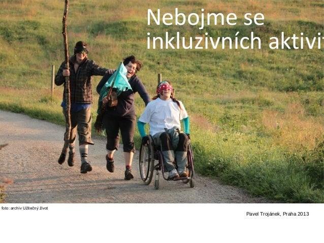 Nebojme se inkluzivních aktivit  foto: archiv Užitečný život  Pavel Trojánek, Praha 2013