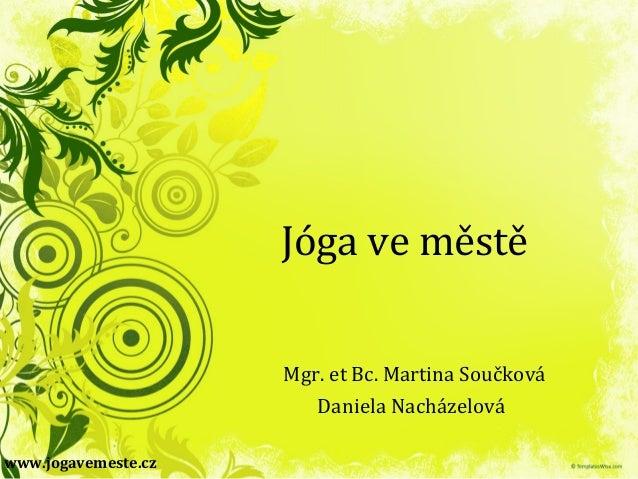Jóga ve městě Mgr. et Bc. Martina Součková Daniela Nacházelová www.jogavemeste.cz