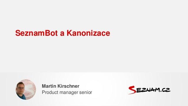 SeznamBot a Kanonizace Martin Kirschner Product manager senior