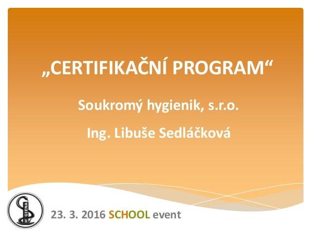 """Soukromý hygienik, s.r.o. Ing. Libuše Sedláčková """"CERTIFIKAČNÍ PROGRAM"""" 23. 3. 2016 SCHOOL event"""