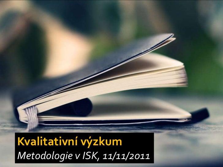 Kvalitativní výzkumMetodologie v ISK, 11/11/2011