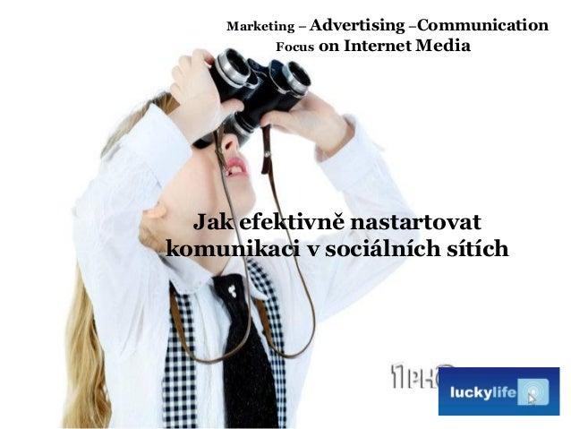 Jak efektivně nastartovat komunikaci v sociálních sítích Marketing – Advertising –Communication Focus on Internet Media